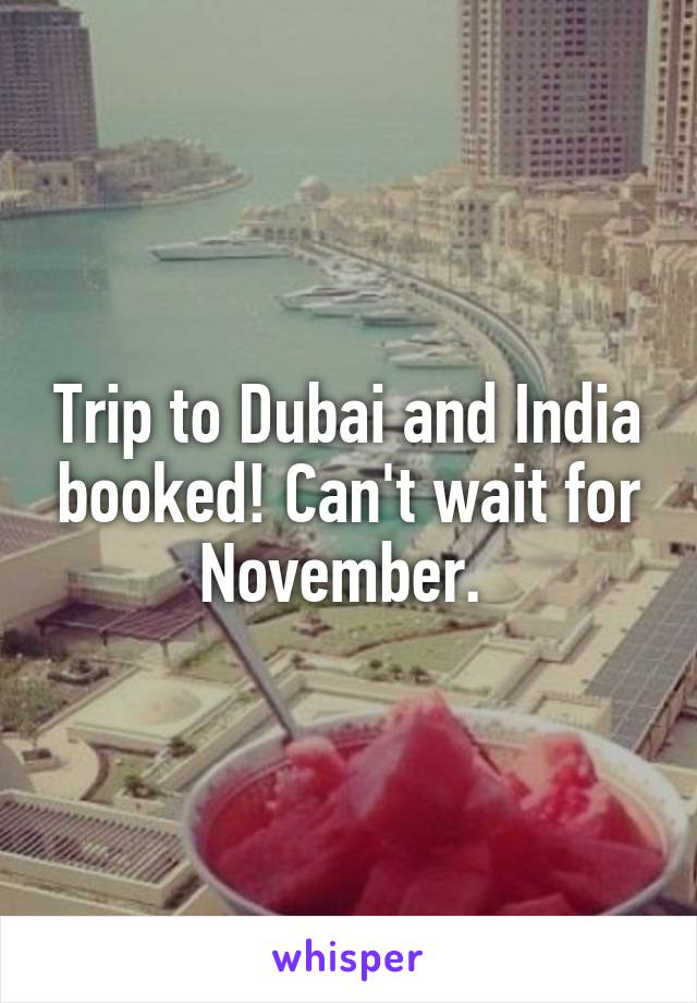 Trip to Dubai and India booked! Can't wait for November.