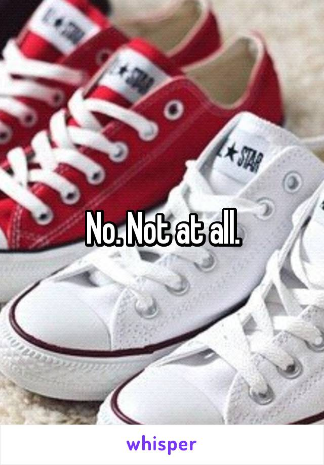 No. Not at all.