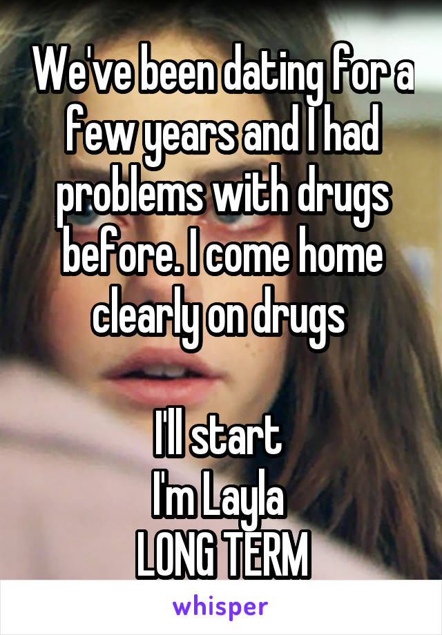 We've been dating for a few years and I had problems with drugs before. I come home clearly on drugs   I'll start  I'm Layla  LONG TERM