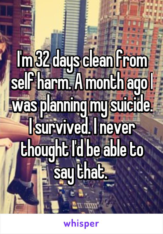 I'm 32 days clean from self harm. A month ago I was planning my suicide. I survived. I never thought I'd be able to say that.