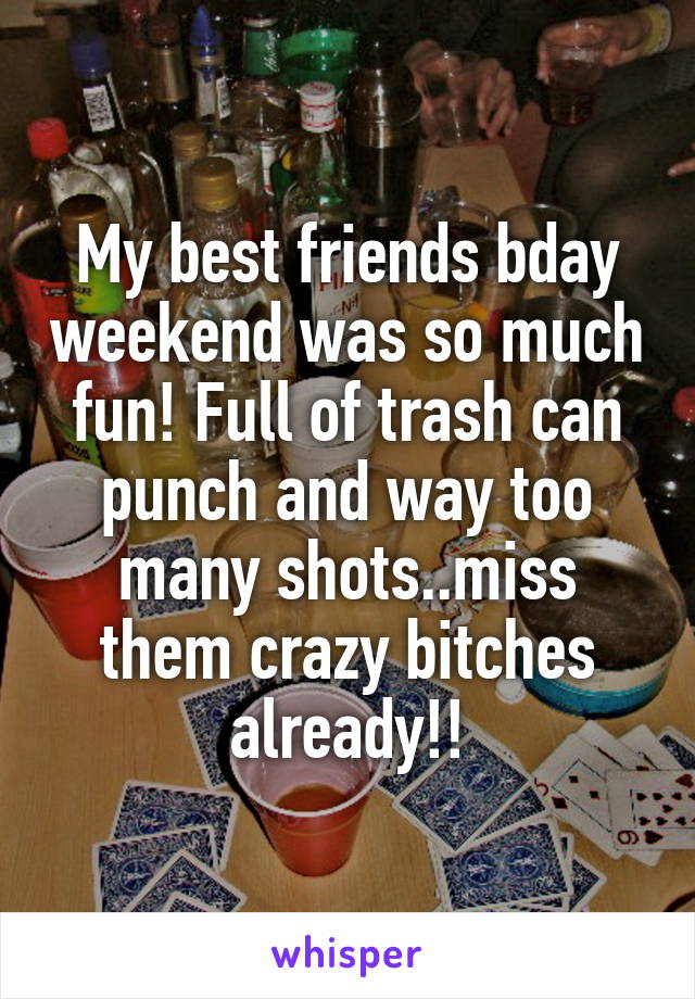 My best friends bday weekend was so much fun! Full of trash can punch and way too many shots..miss them crazy bitches already!!