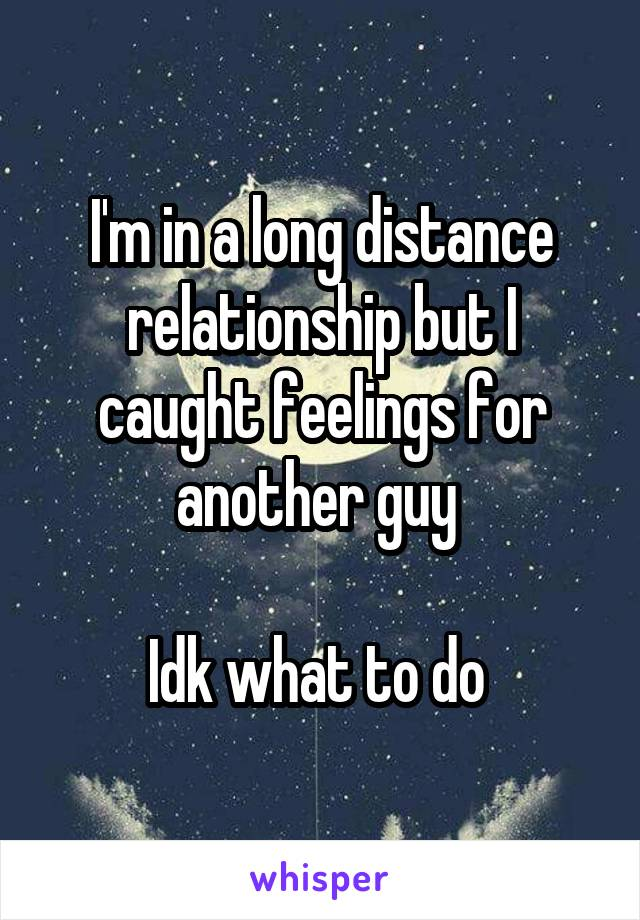 I'm in a long distance relationship but I caught feelings for another guy   Idk what to do