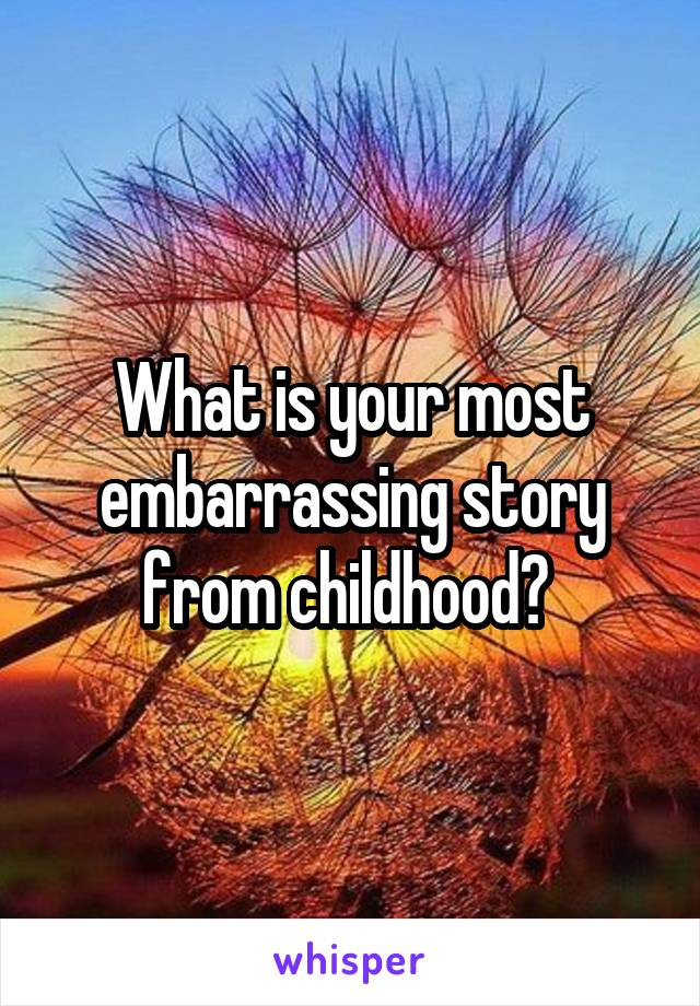 What is your most embarrassing story from childhood?