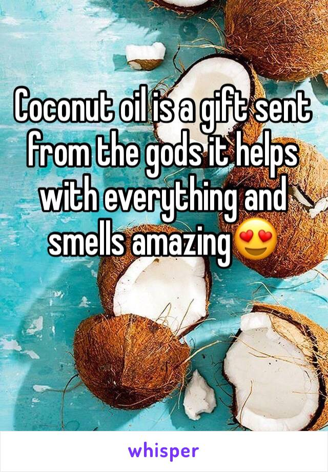 Coconut oil is a gift sent from the gods it helps with everything and smells amazing😍