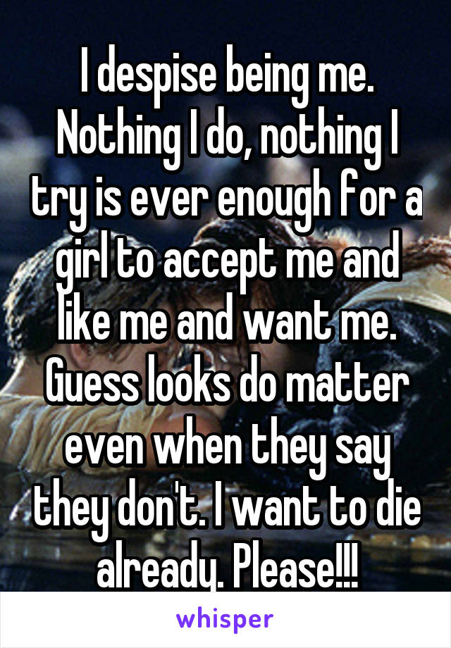 I despise being me. Nothing I do, nothing I try is ever enough for a girl to accept me and like me and want me. Guess looks do matter even when they say they don't. I want to die already. Please!!!