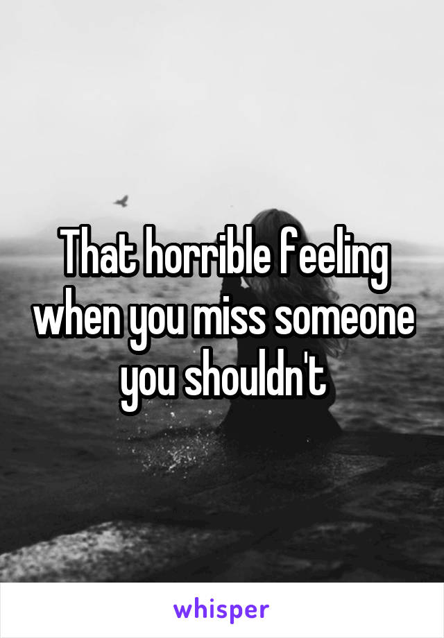 That horrible feeling when you miss someone you shouldn't