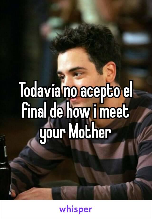 Todavía no acepto el final de how i meet your Mother