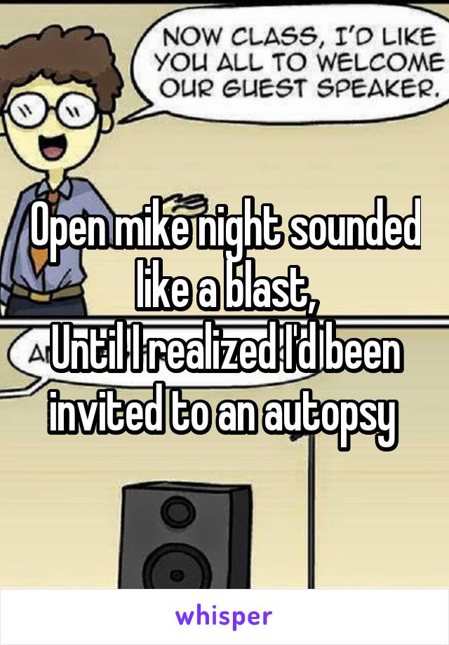 Open mike night sounded like a blast, Until I realized I'd been invited to an autopsy