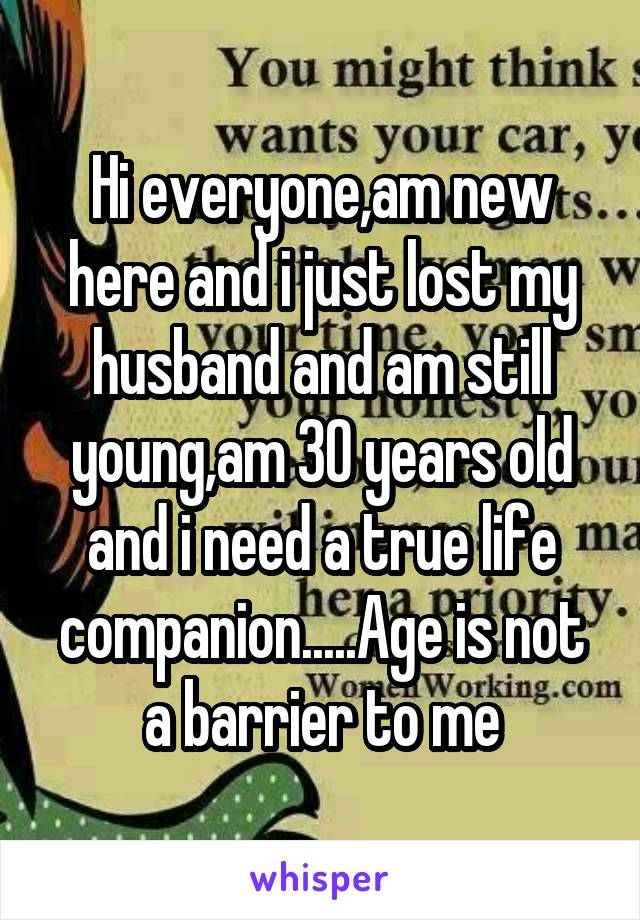 Hi everyone,am new here and i just lost my husband and am still young,am 30 years old and i need a true life companion.....Age is not a barrier to me