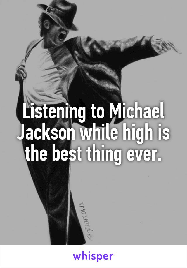 Listening to Michael Jackson while high is the best thing ever.