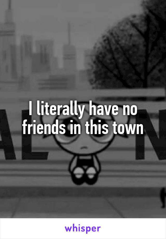 I literally have no friends in this town