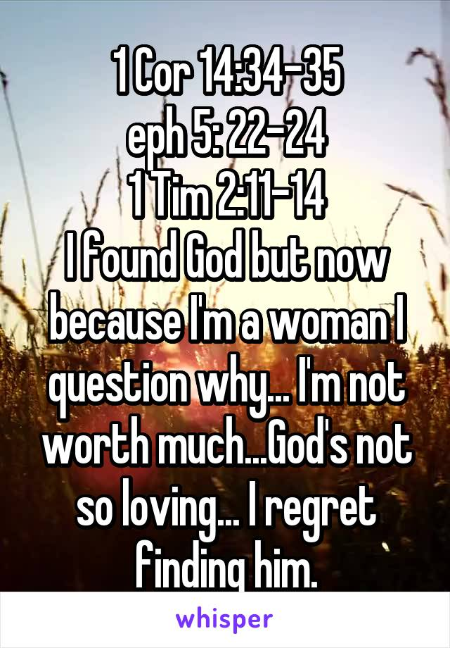 1 Cor 14:34-35 eph 5: 22-24 1 Tim 2:11-14 I found God but now because I'm a woman I question why... I'm not worth much...God's not so loving... I regret finding him.