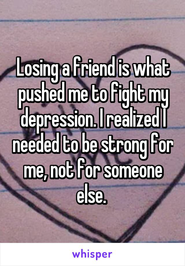 Losing a friend is what pushed me to fight my depression. I realized I needed to be strong for me, not for someone else.