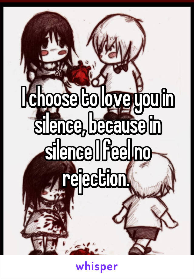 I choose to love you in silence, because in silence I feel no rejection.