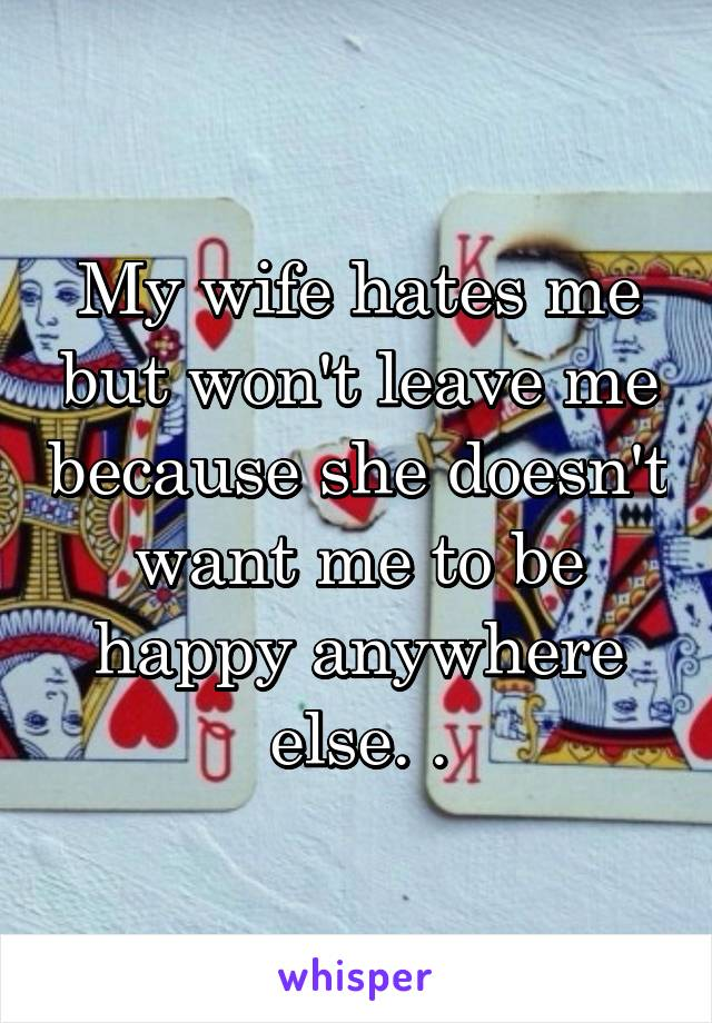 My wife hates me but won't leave me because she doesn't want me to be happy anywhere else. .