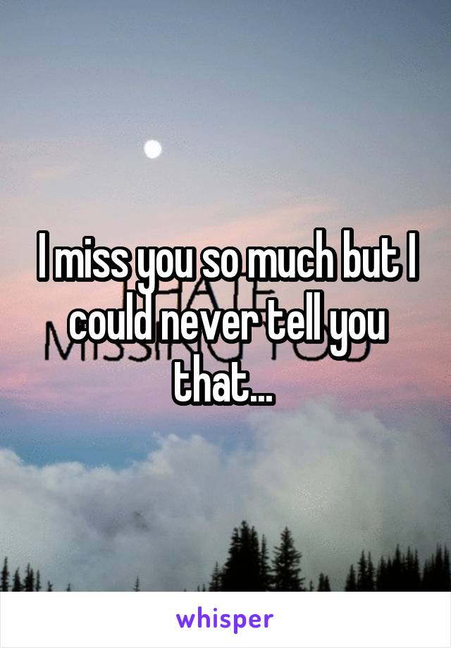 I miss you so much but I could never tell you that...