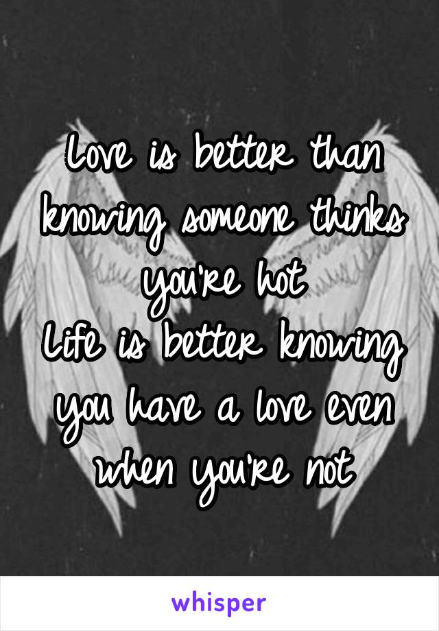 Love is better than knowing someone thinks you're hot Life is better knowing you have a love even when you're not