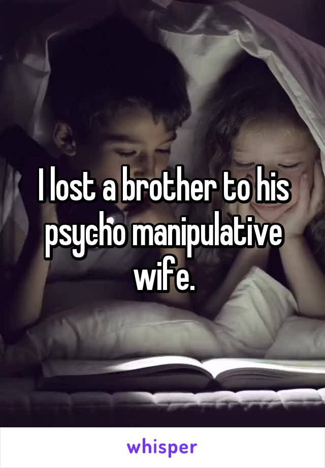 I lost a brother to his psycho manipulative wife.