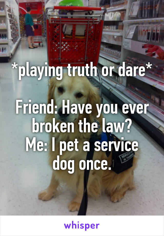 *playing truth or dare*  Friend: Have you ever broken the law? Me: I pet a service dog once.