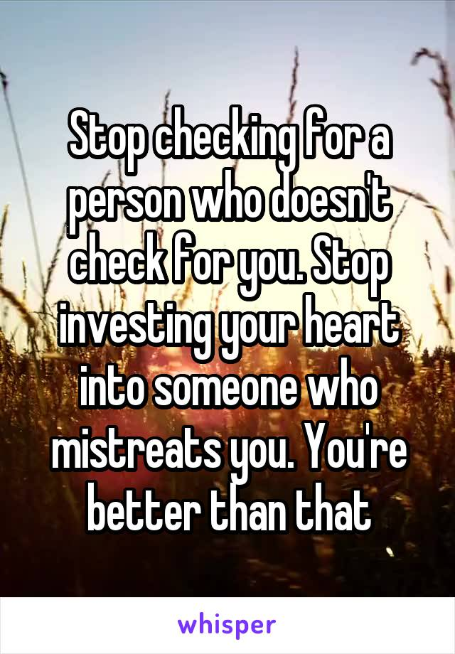 Stop checking for a person who doesn't check for you. Stop investing your heart into someone who mistreats you. You're better than that