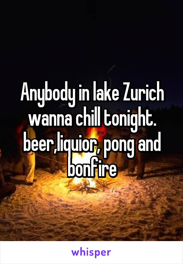 Anybody in lake Zurich wanna chill tonight. beer,liquior, pong and bonfire