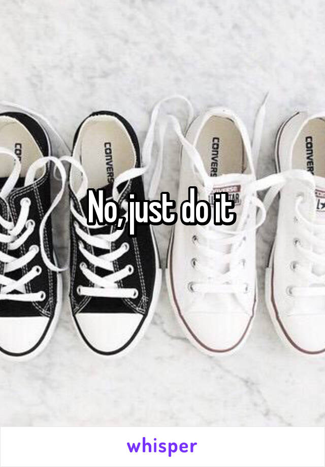 No, just do it
