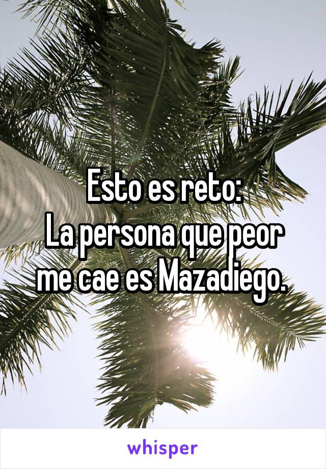 Esto es reto: La persona que peor me cae es Mazadiego.