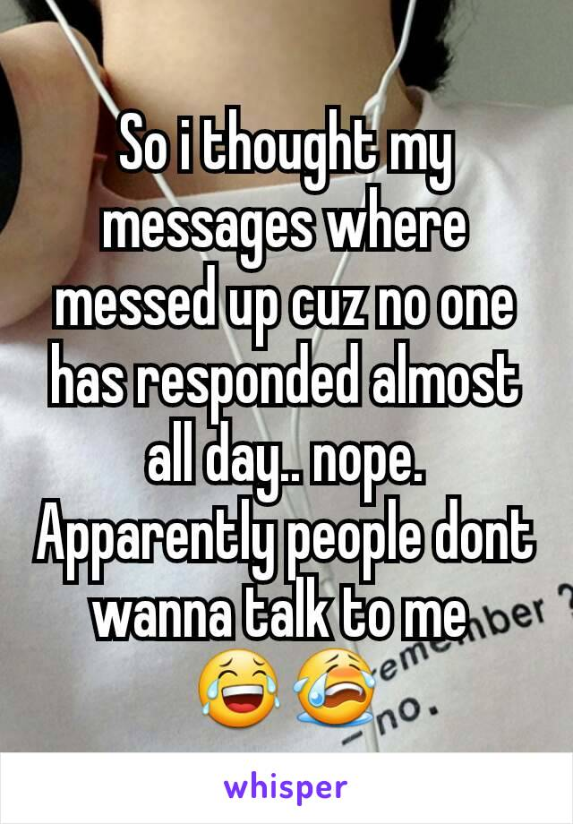 So i thought my messages where messed up cuz no one has responded almost all day.. nope. Apparently people dont wanna talk to me  😂😭