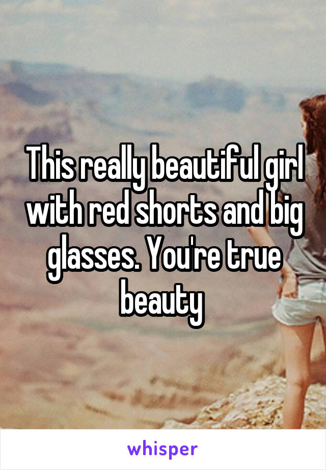 This really beautiful girl with red shorts and big glasses. You're true beauty