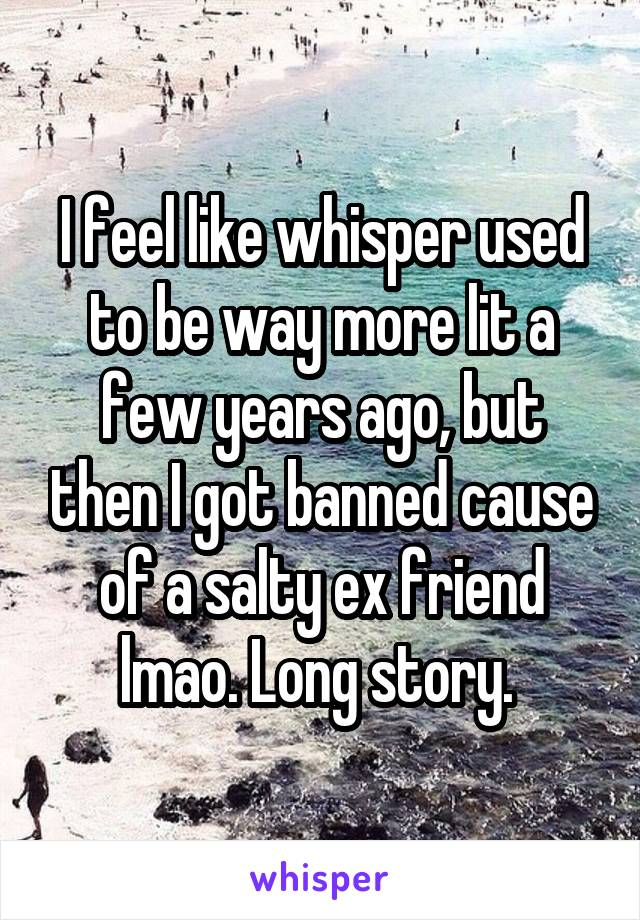 I feel like whisper used to be way more lit a few years ago, but then I got banned cause of a salty ex friend lmao. Long story.