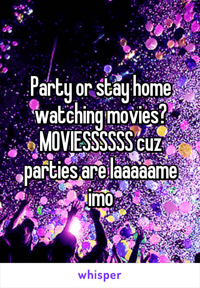 Party or stay home watching movies? MOVIESSSSSS cuz parties are laaaaame imo