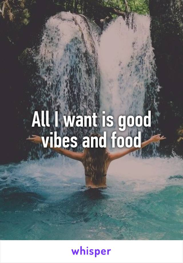 All I want is good vibes and food