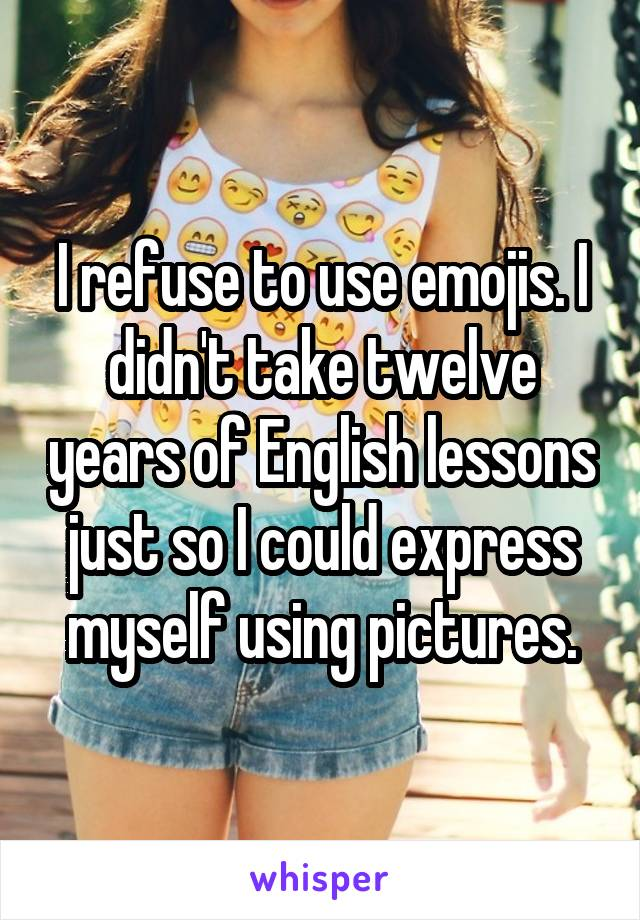 I refuse to use emojis. I didn't take twelve years of English lessons just so I could express myself using pictures.