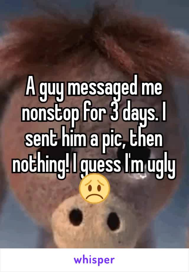 A guy messaged me nonstop for 3 days. I sent him a pic, then nothing! I guess I'm ugly 😞