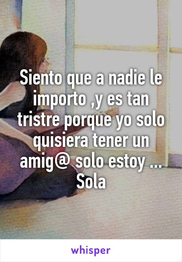 Siento que a nadie le importo ,y es tan tristre porque yo solo quisiera tener un amig@ solo estoy ... Sola