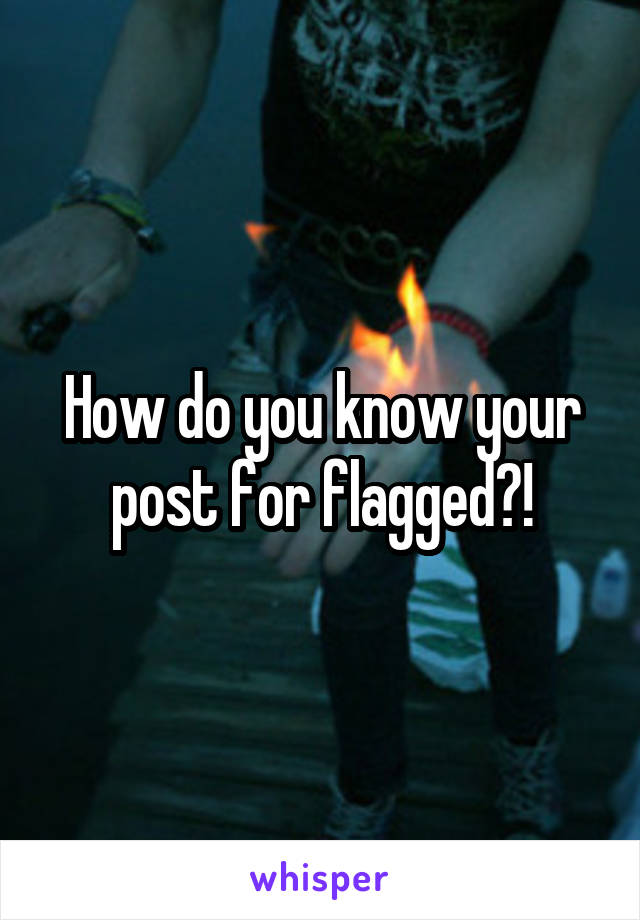 How do you know your post for flagged?!