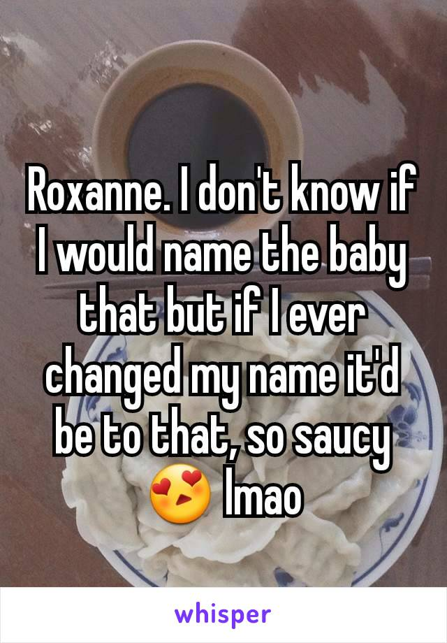 Roxanne. I don't know if I would name the baby that but if I ever changed my name it'd be to that, so saucy 😍 lmao