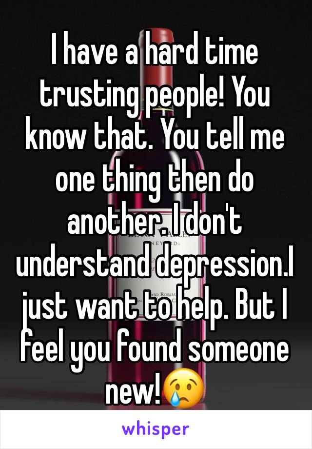I have a hard time trusting people! You know that. You tell me one thing then do another. I don't understand depression.I just want to help. But I feel you found someone new!😢
