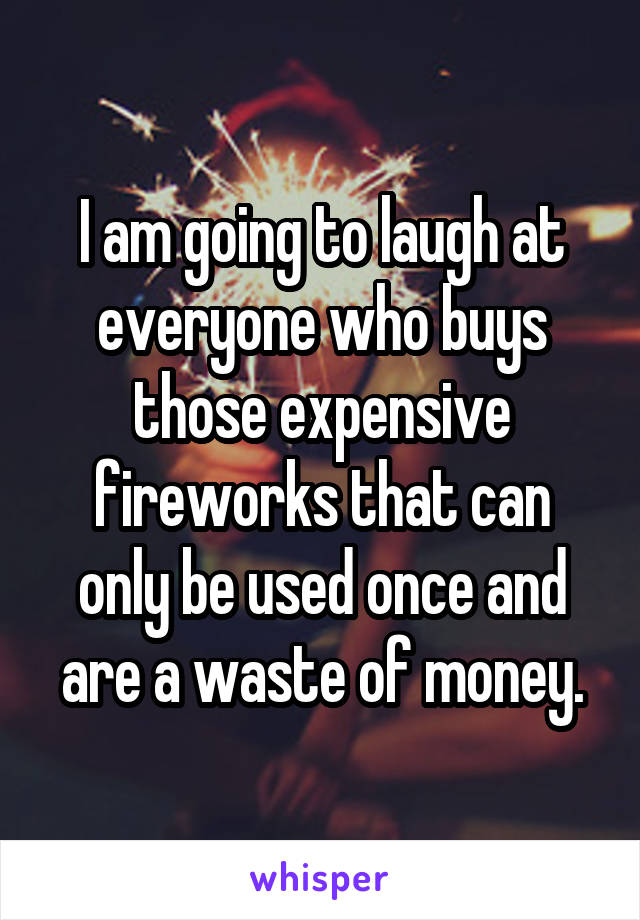 I am going to laugh at everyone who buys those expensive fireworks that can only be used once and are a waste of money.
