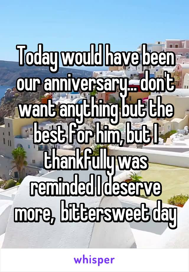 Today would have been our anniversary... don't want anything but the best for him, but I thankfully was reminded I deserve more,  bittersweet day