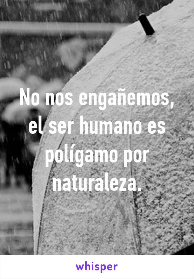 No nos engañemos, el ser humano es polígamo por naturaleza.