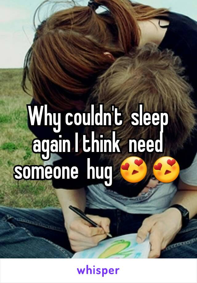Why couldn't  sleep  again I think  need someone  hug 😍😍