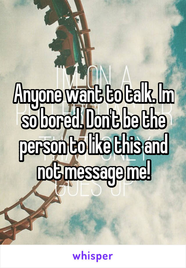 Anyone want to talk. Im so bored. Don't be the person to like this and not message me!