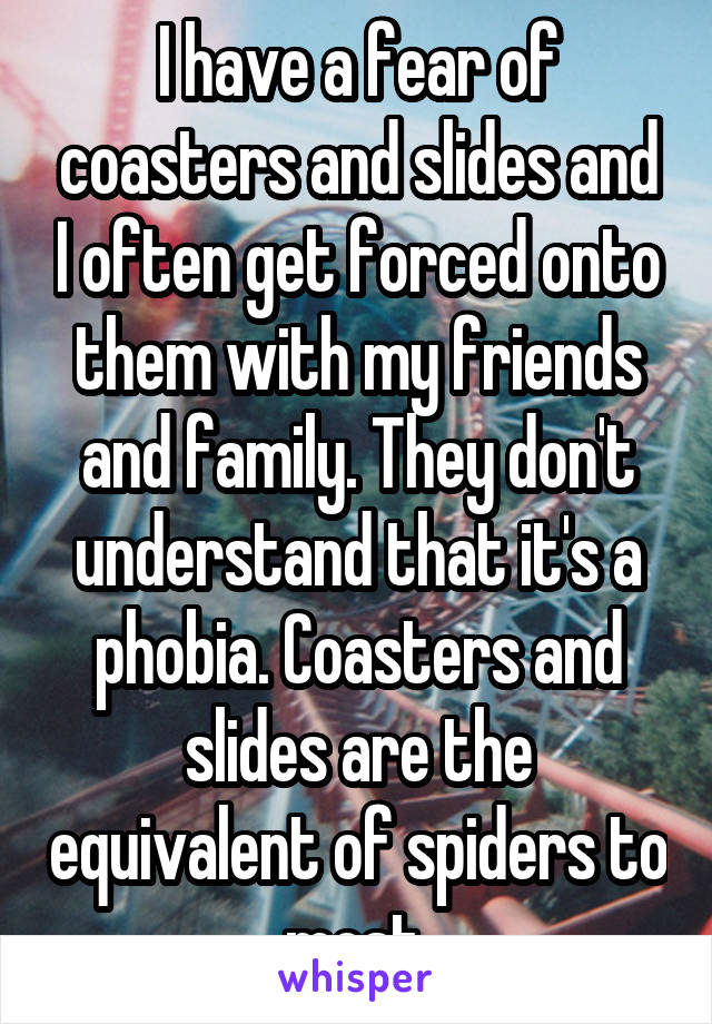 I have a fear of coasters and slides and I often get forced onto them with my friends and family. They don't understand that it's a phobia. Coasters and slides are the equivalent of spiders to most.