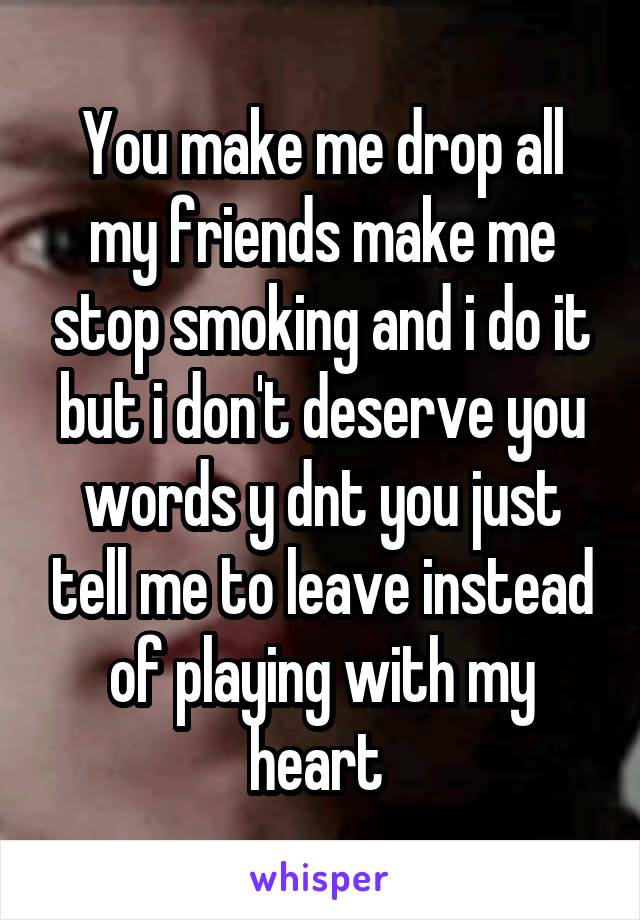 You make me drop all my friends make me stop smoking and i do it but i don't deserve you words y dnt you just tell me to leave instead of playing with my heart