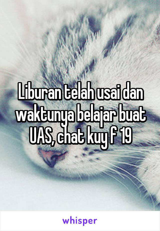 Liburan telah usai dan waktunya belajar buat UAS, chat kuy f 19