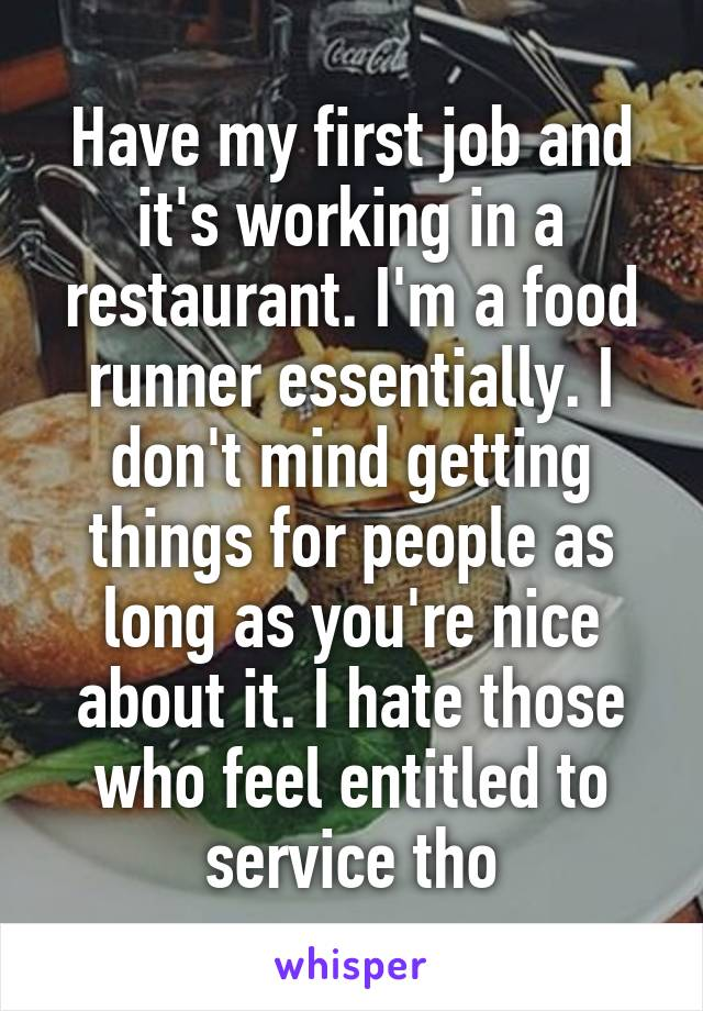 Have my first job and it's working in a restaurant. I'm a food runner essentially. I don't mind getting things for people as long as you're nice about it. I hate those who feel entitled to service tho