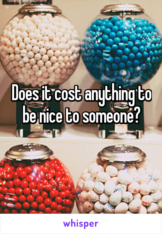 Does it cost anything to be nice to someone?