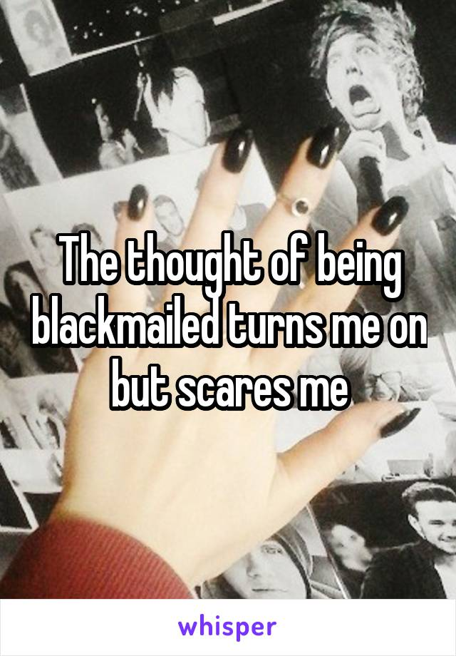 The thought of being blackmailed turns me on but scares me