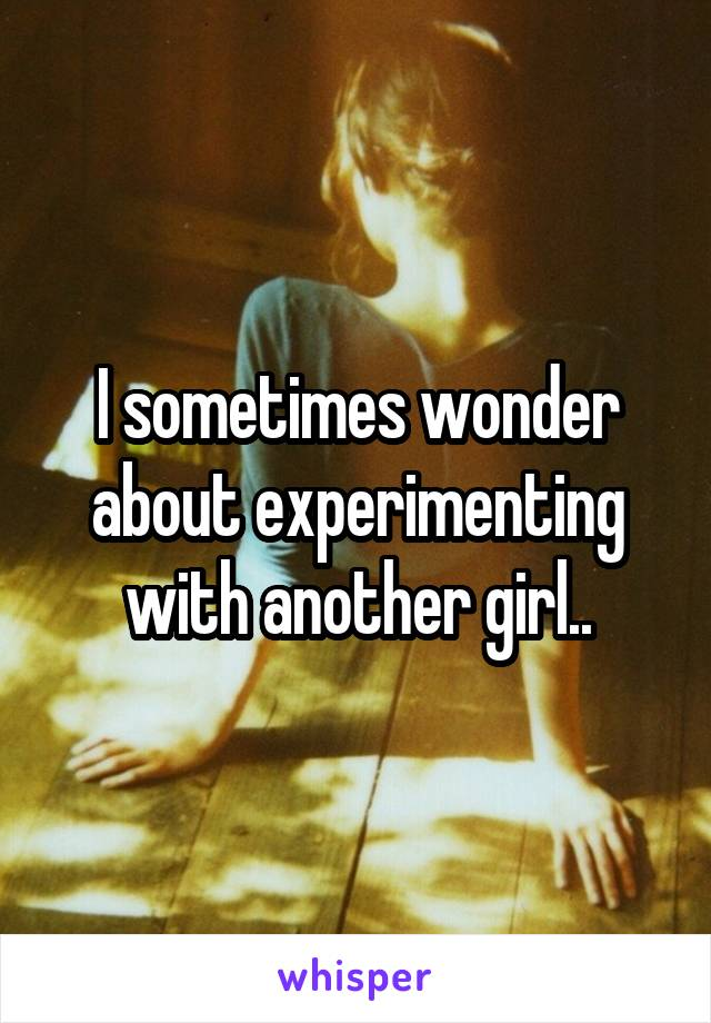 I sometimes wonder about experimenting with another girl..